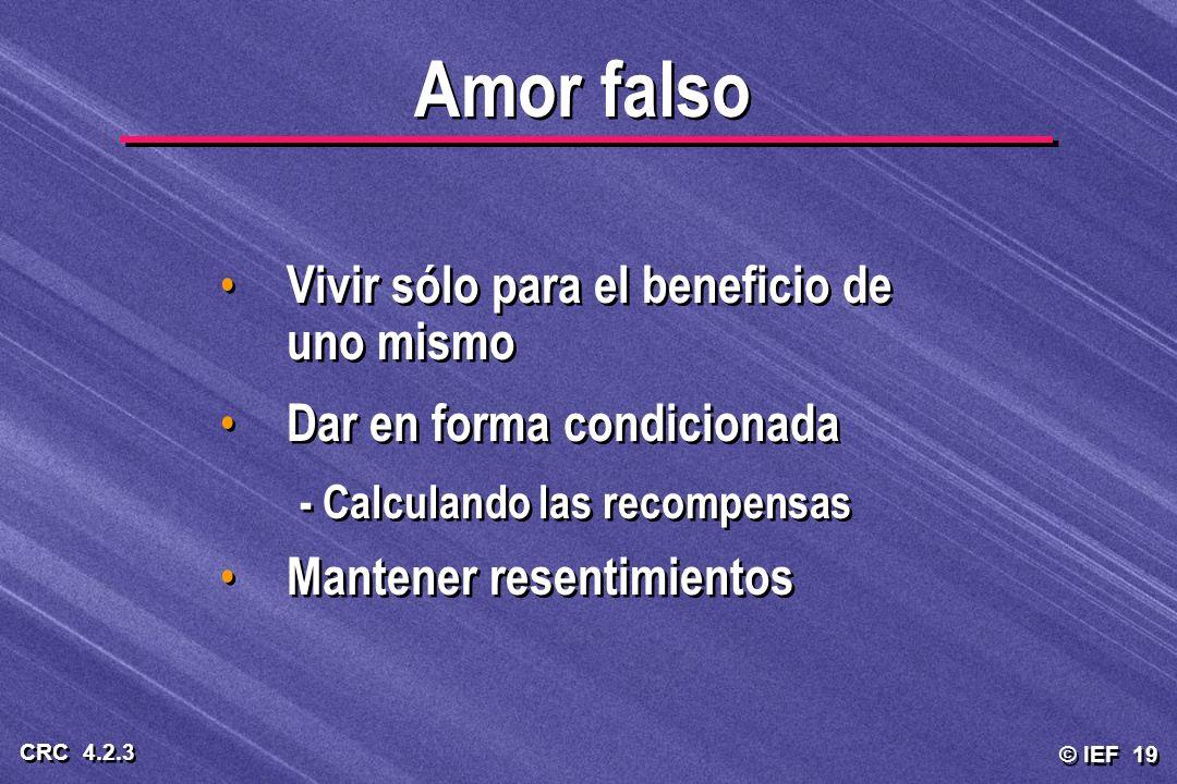 © IEF 19 CRC 4.2.3 Amor falso Vivir sólo para el beneficio de uno mismo Dar en forma condicionada - Calculando las recompensas Mantener resentimientos