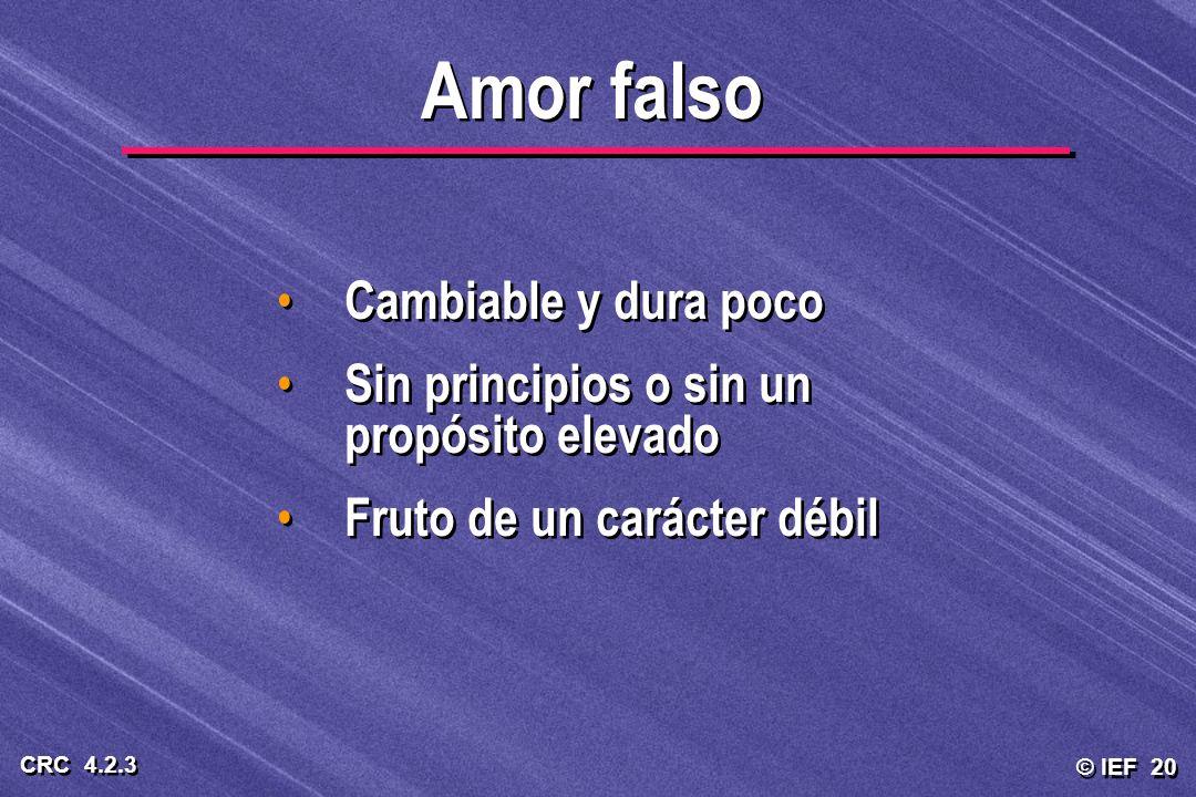 © IEF 20 CRC 4.2.3 Cambiable y dura poco Sin principios o sin un propósito elevado Fruto de un carácter débil Cambiable y dura poco Sin principios o s
