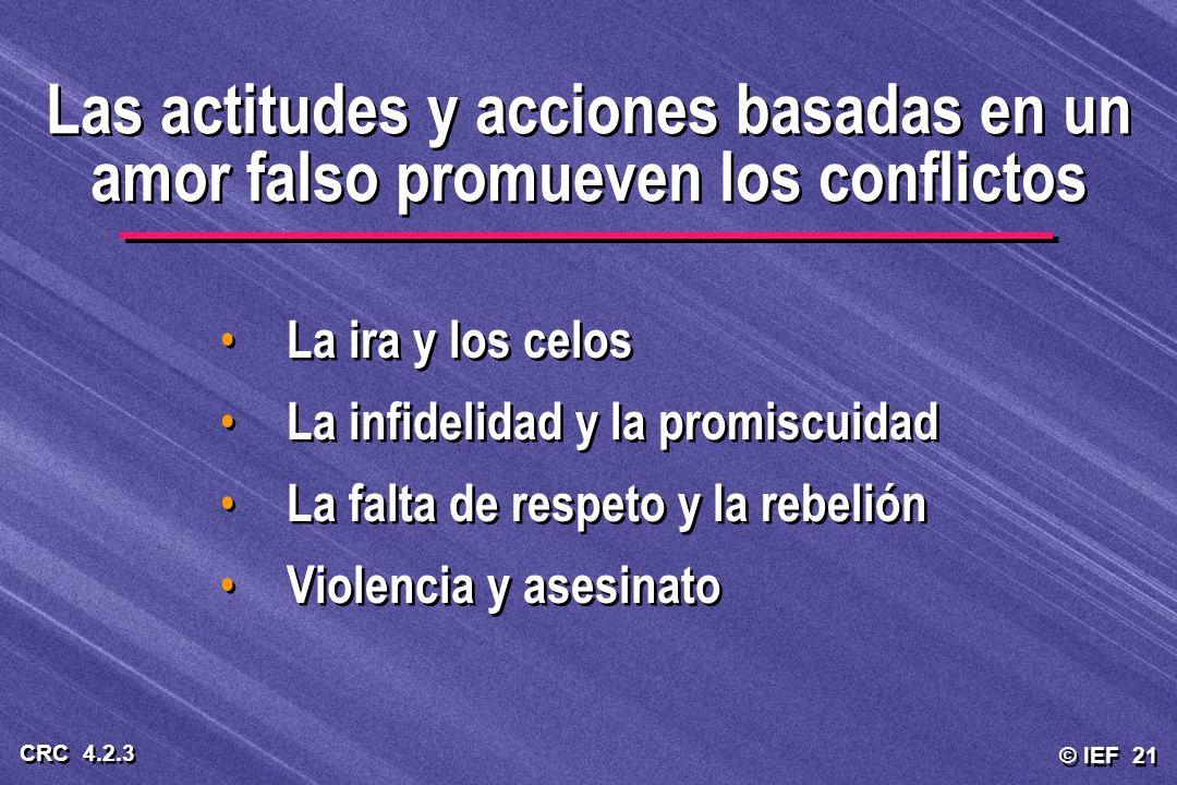 © IEF 21 CRC 4.2.3 Las actitudes y acciones basadas en un amor falso promueven los conflictos La ira y los celos La infidelidad y la promiscuidad La f