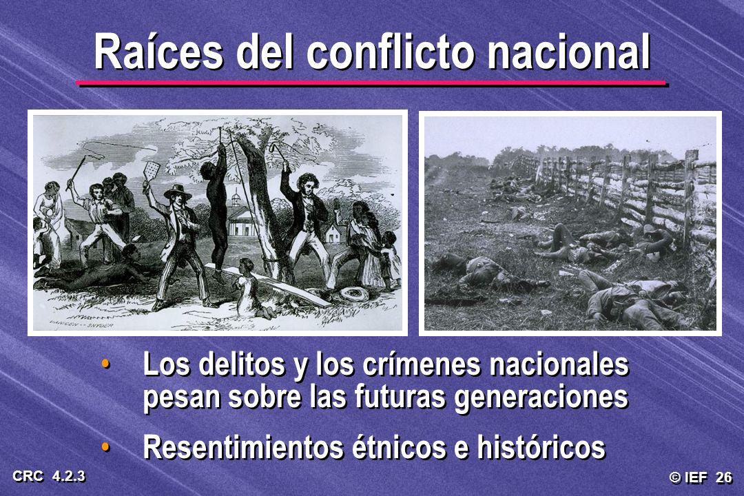 © IEF 26 CRC 4.2.3 Raíces del conflicto nacional Los delitos y los crímenes nacionales pesan sobre las futuras generaciones Resentimientos étnicos e h