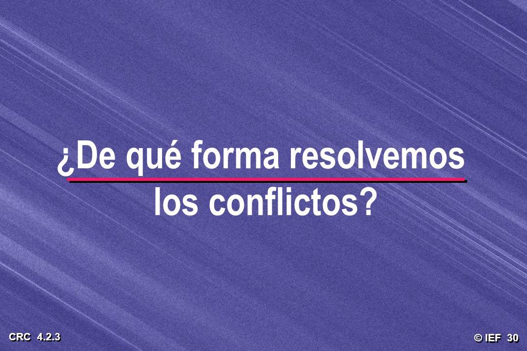 © IEF 30 CRC 4.2.3 ¿De qué forma resolvemos los conflictos?