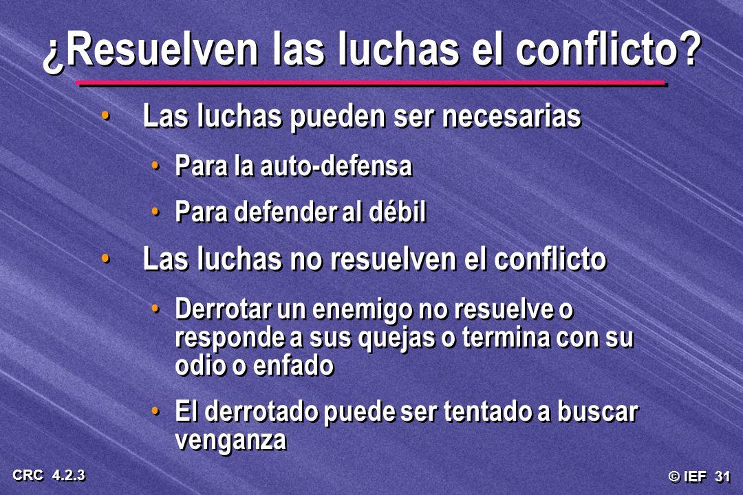 © IEF 31 CRC 4.2.3 ¿Resuelven las luchas el conflicto? Las luchas pueden ser necesarias Para la auto-defensa Para defender al débil Las luchas no resu