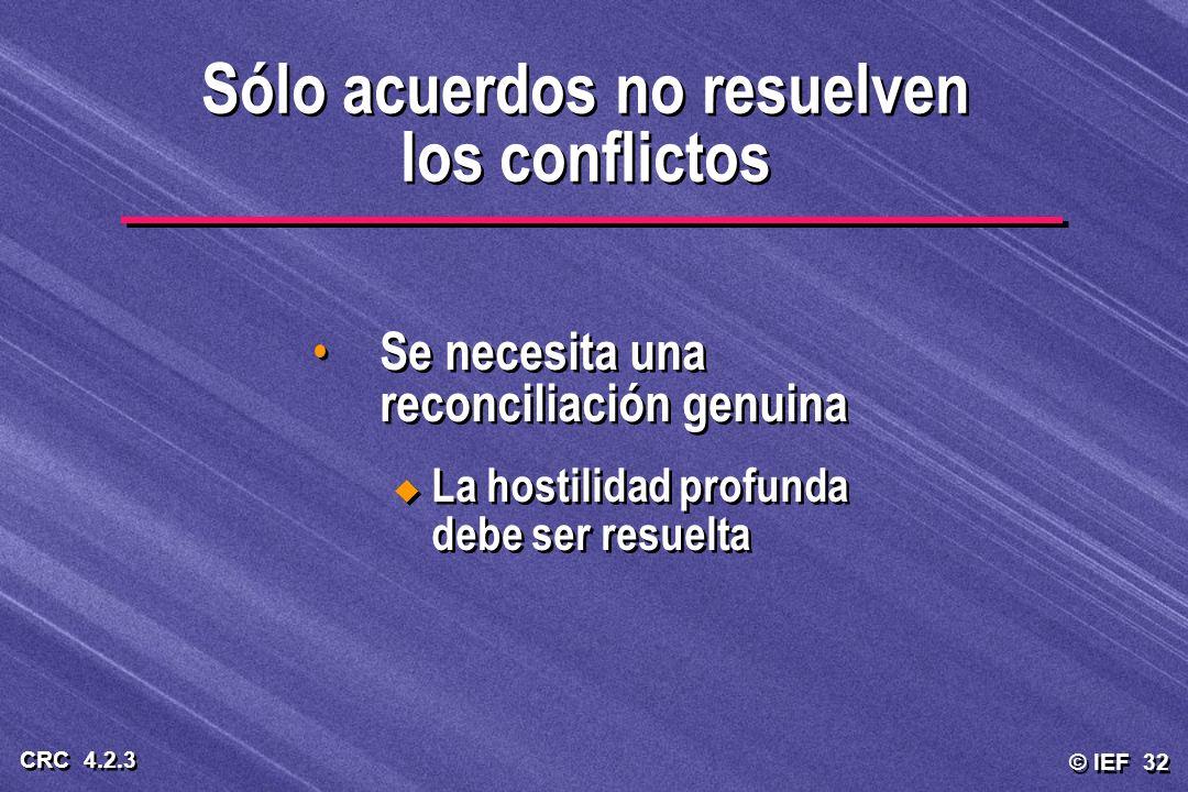 © IEF 32 CRC 4.2.3 Sólo acuerdos no resuelven los conflictos Se necesita una reconciliación genuina La hostilidad profunda debe ser resuelta Se necesi