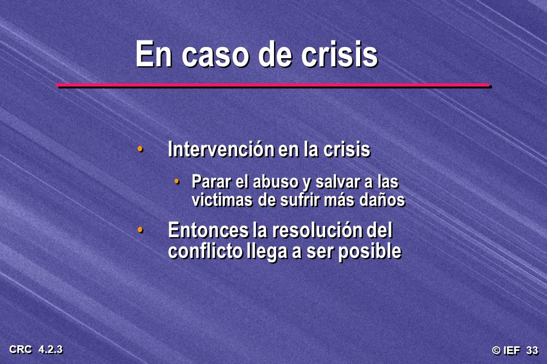 © IEF 33 CRC 4.2.3 Intervención en la crisis Parar el abuso y salvar a las victimas de sufrir más daños Entonces la resolución del conflicto llega a s