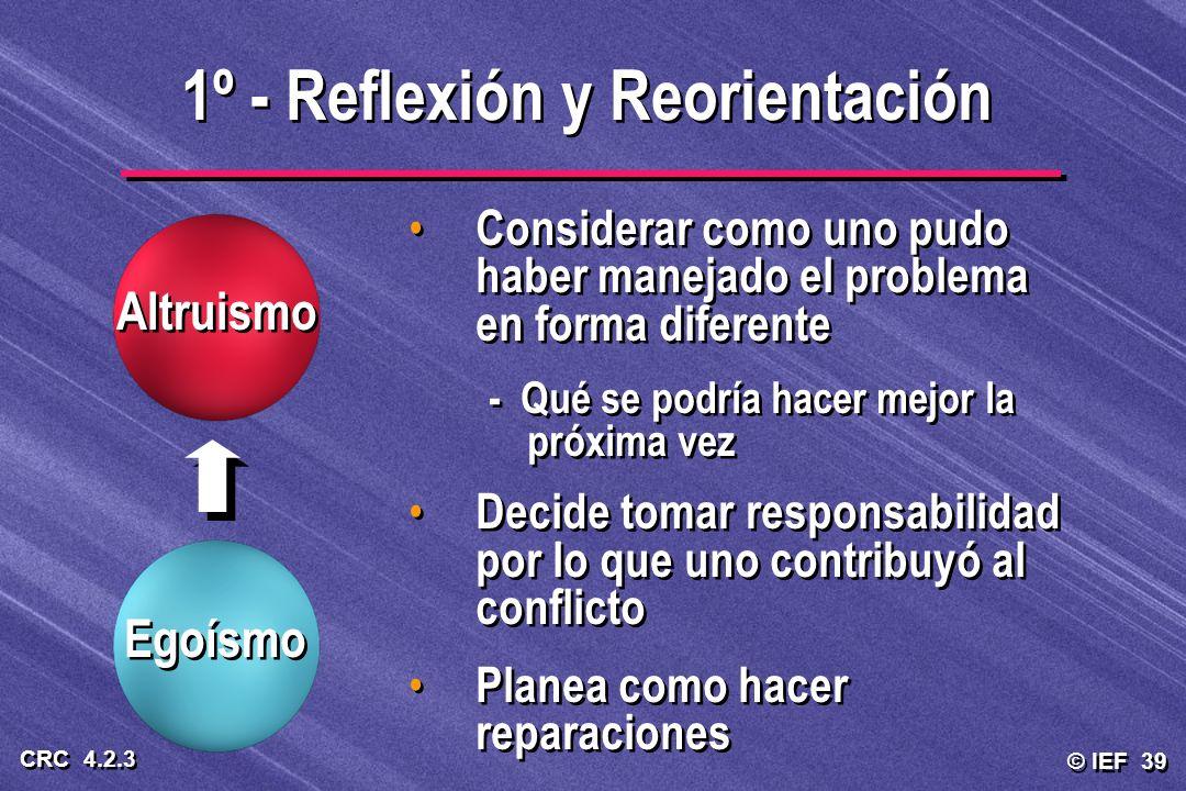 © IEF 39 CRC 4.2.3 1º - Reflexión y Reorientación Altruismo Egoísmo Considerar como uno pudo haber manejado el problema en forma diferente - Qué se po