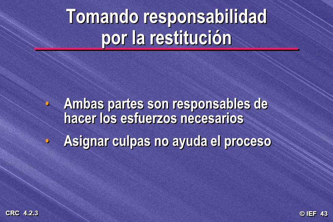 © IEF 43 CRC 4.2.3 Tomando responsabilidad por la restitución Ambas partes son responsables de hacer los esfuerzos necesarios Asignar culpas no ayuda
