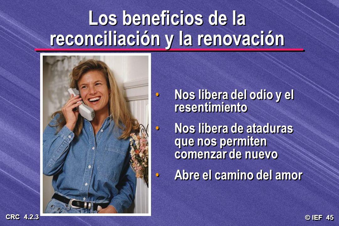 © IEF 45 CRC 4.2.3 Los beneficios de la reconciliación y la renovación Nos libera del odio y el resentimiento Nos libera de ataduras que nos permiten