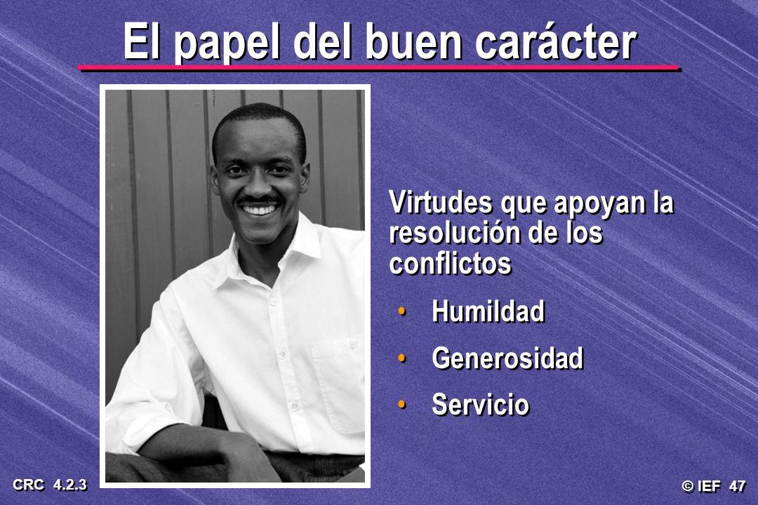 © IEF 47 CRC 4.2.3 El papel del buen carácter Virtudes que apoyan la resolución de los conflictos Humildad Generosidad Servicio