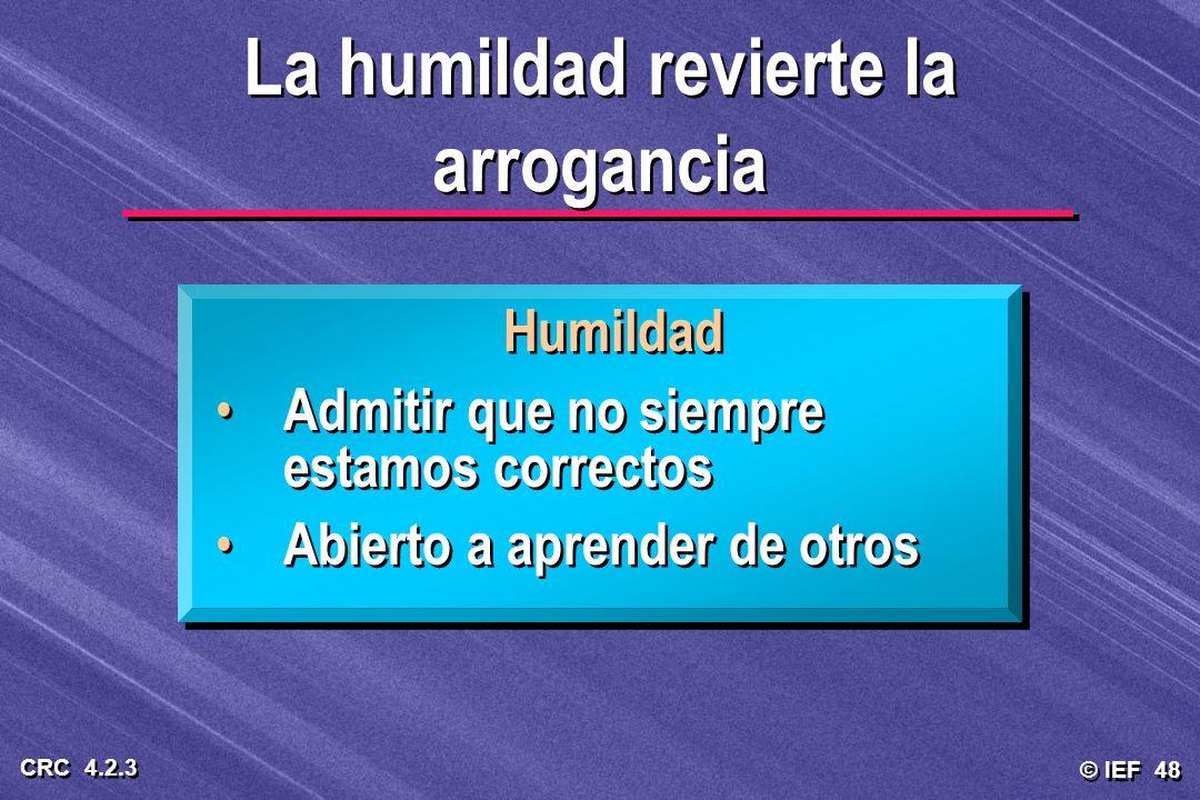 © IEF 48 CRC 4.2.3 Humildad Admitir que no siempre estamos correctos Abierto a aprender de otros Humildad Admitir que no siempre estamos correctos Abi