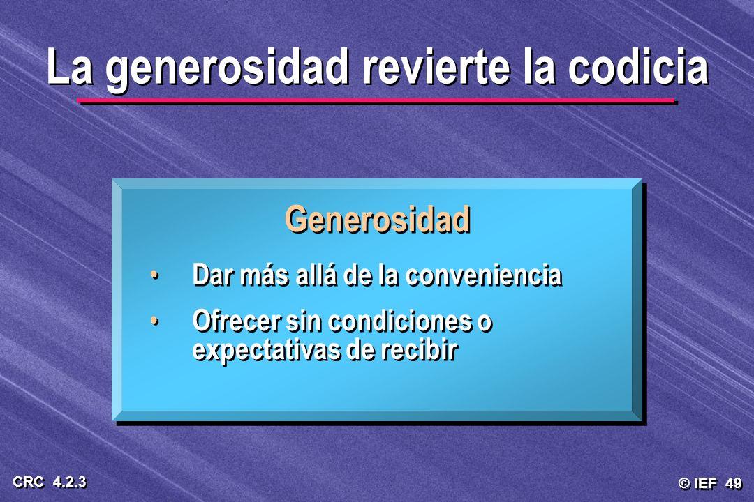 © IEF 49 CRC 4.2.3 Generosidad Dar más allá de la conveniencia Ofrecer sin condiciones o expectativas de recibir Generosidad Dar más allá de la conven
