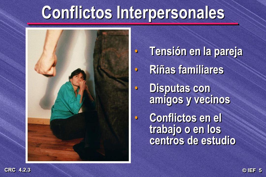 © IEF 5 CRC 4.2.3 Conflictos Interpersonales Tensión en la pareja Riñas familiares Disputas con amigos y vecinos Conflictos en el trabajo o en los cen
