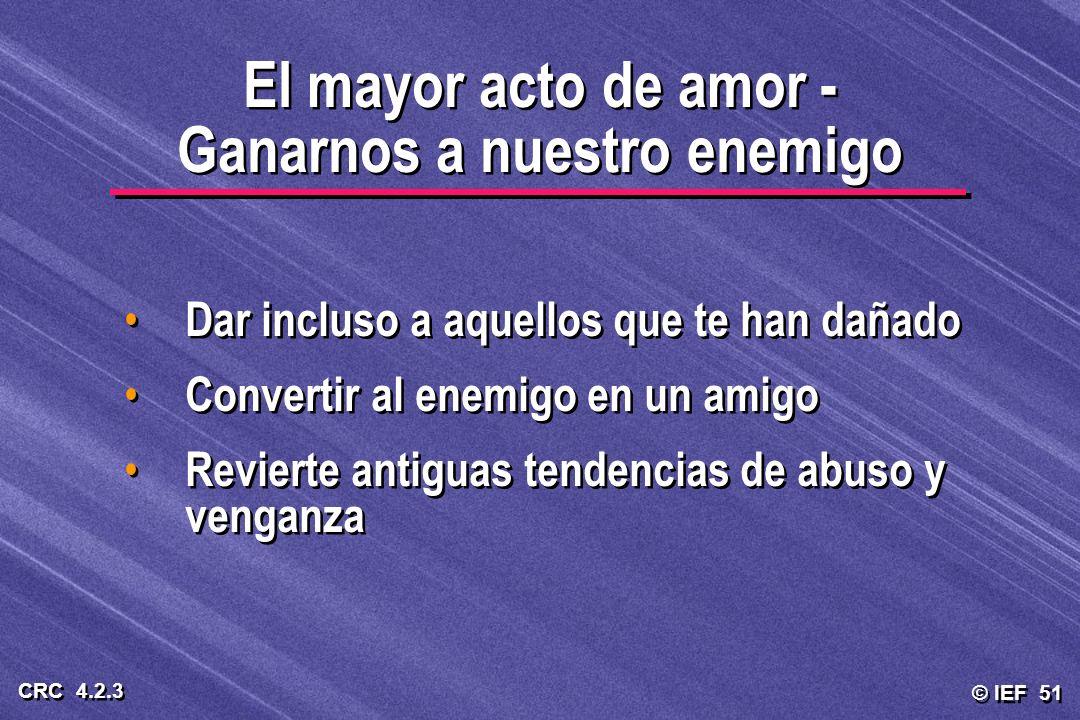 © IEF 51 CRC 4.2.3 Dar incluso a aquellos que te han dañado Convertir al enemigo en un amigo Revierte antiguas tendencias de abuso y venganza Dar incl