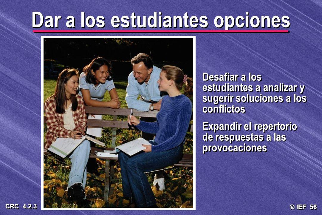 © IEF 56 CRC 4.2.3 Dar a los estudiantes opciones Desafiar a los estudiantes a analizar y sugerir soluciones a los conflictos Expandir el repertorio d