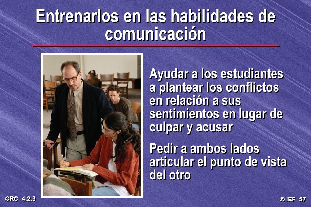 © IEF 57 CRC 4.2.3 Entrenarlos en las habilidades de comunicación Ayudar a los estudiantes a plantear los conflictos en relación a sus sentimientos en