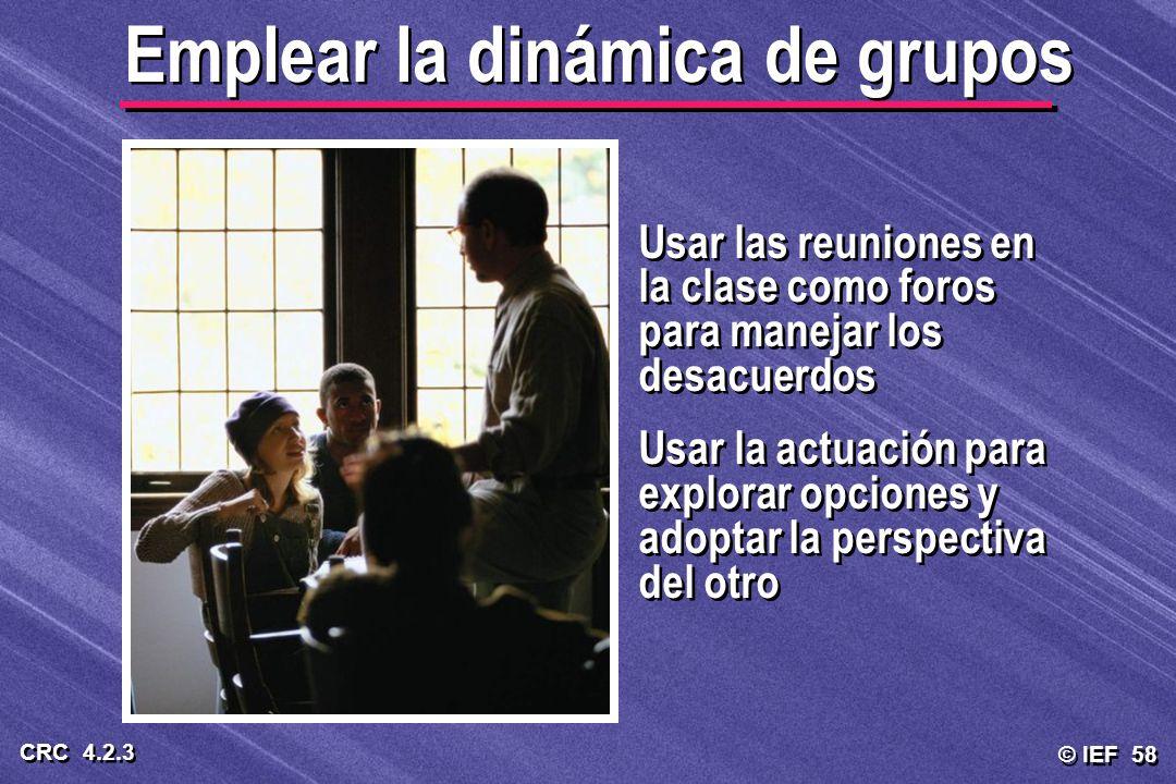 © IEF 58 CRC 4.2.3 Usar las reuniones en la clase como foros para manejar los desacuerdos Usar la actuación para explorar opciones y adoptar la perspe