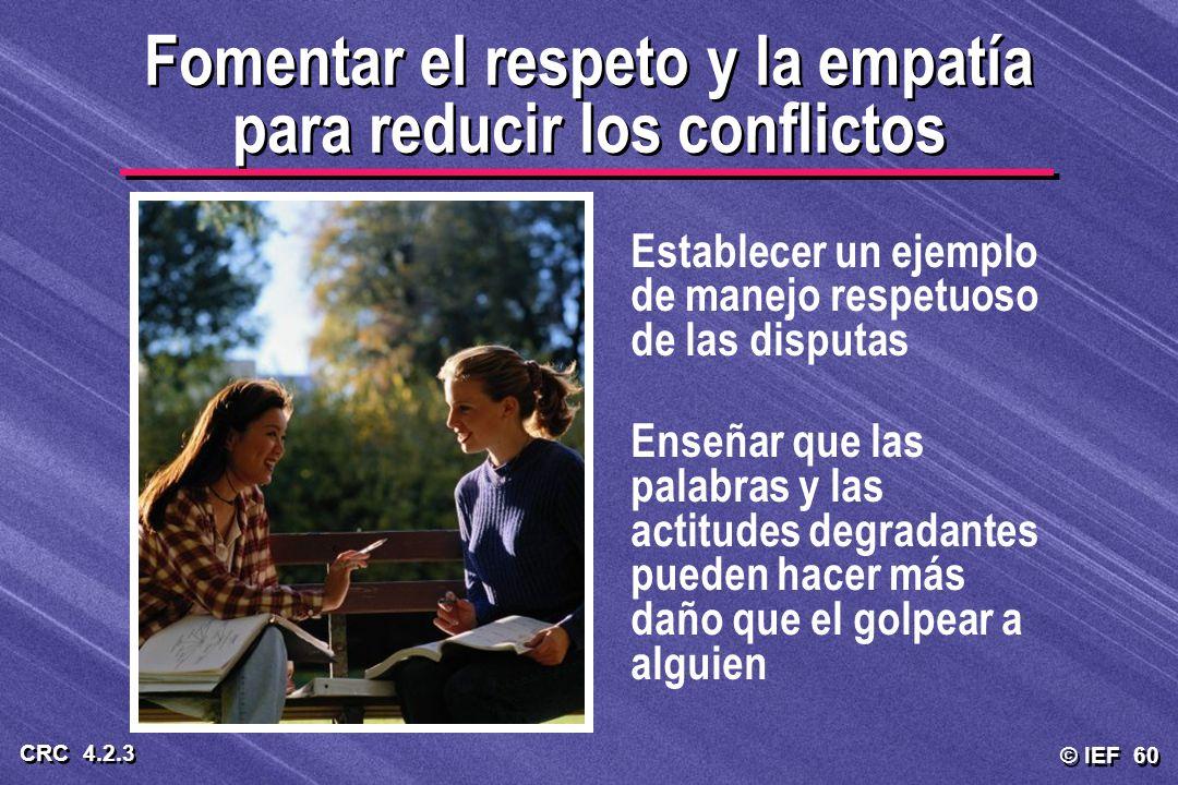 © IEF 60 CRC 4.2.3 Fomentar el respeto y la empatía para reducir los conflictos Establecer un ejemplo de manejo respetuoso de las disputas Enseñar que