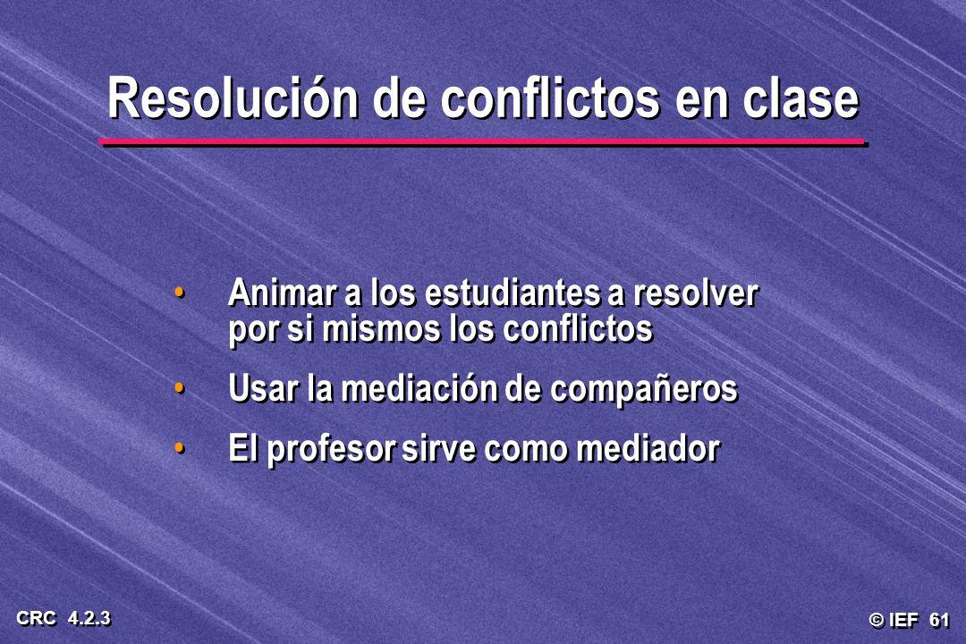 © IEF 61 CRC 4.2.3 Animar a los estudiantes a resolver por si mismos los conflictos Usar la mediación de compañeros El profesor sirve como mediador An