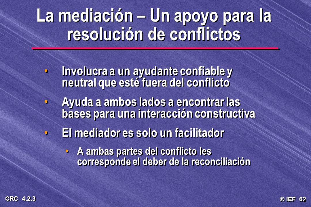 © IEF 62 CRC 4.2.3 La mediación – Un apoyo para la resolución de conflictos Involucra a un ayudante confiable y neutral que esté fuera del conflicto A