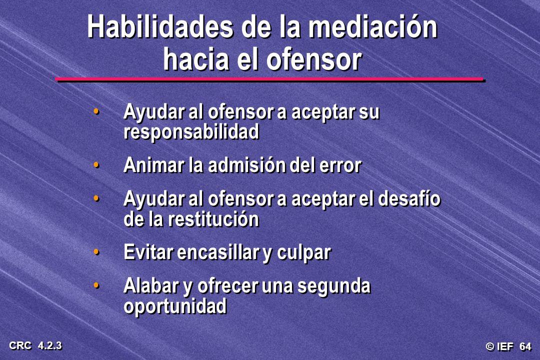 © IEF 64 CRC 4.2.3 Habilidades de la mediación hacia el ofensor Ayudar al ofensor a aceptar su responsabilidad Animar la admisión del error Ayudar al