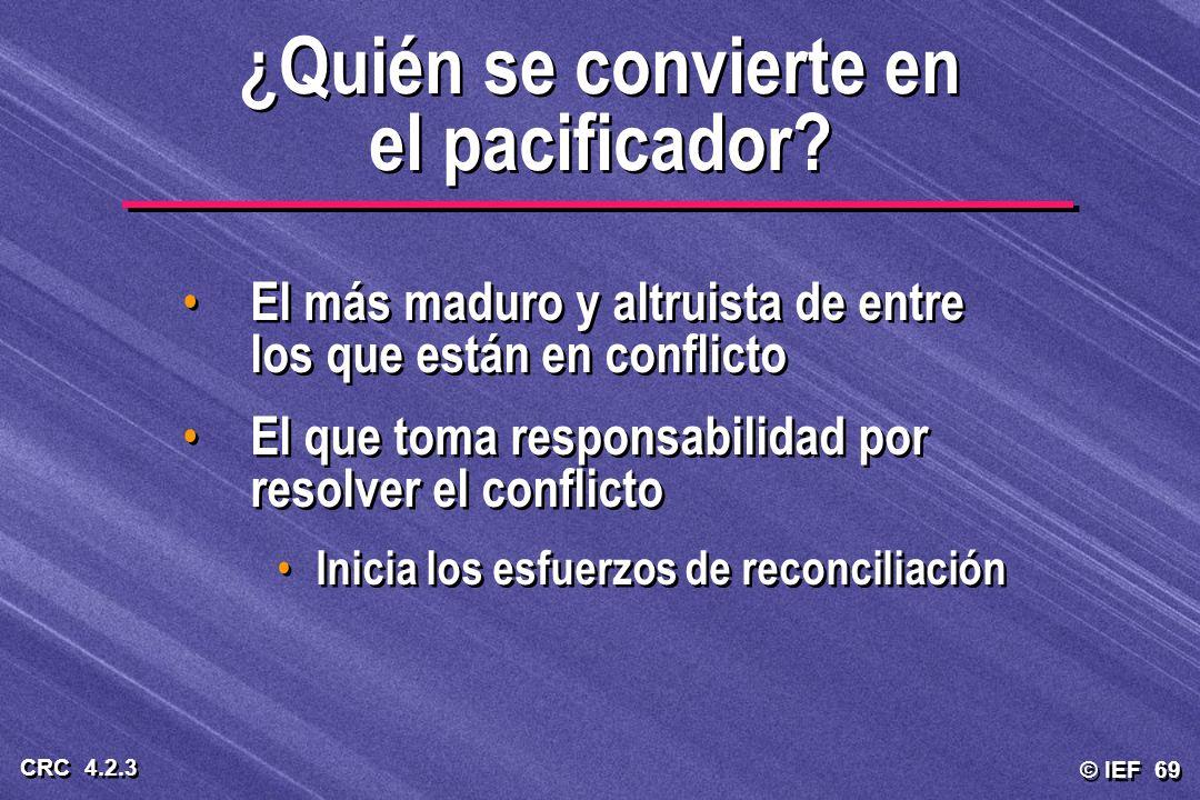 © IEF 69 CRC 4.2.3 ¿Quién se convierte en el pacificador? El más maduro y altruista de entre los que están en conflicto El que toma responsabilidad po