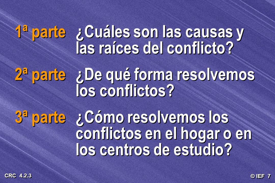 © IEF 7 CRC 4.2.3 1ª parte¿Cuáles son las causas y las raíces del conflicto? 2ª parte¿De qué forma resolvemos los conflictos? 3ª parte¿Cómo resolvemos