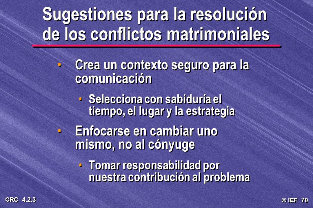 © IEF 70 CRC 4.2.3 Sugestiones para la resolución de los conflictos matrimoniales Crea un contexto seguro para la comunicación Selecciona con sabidurí