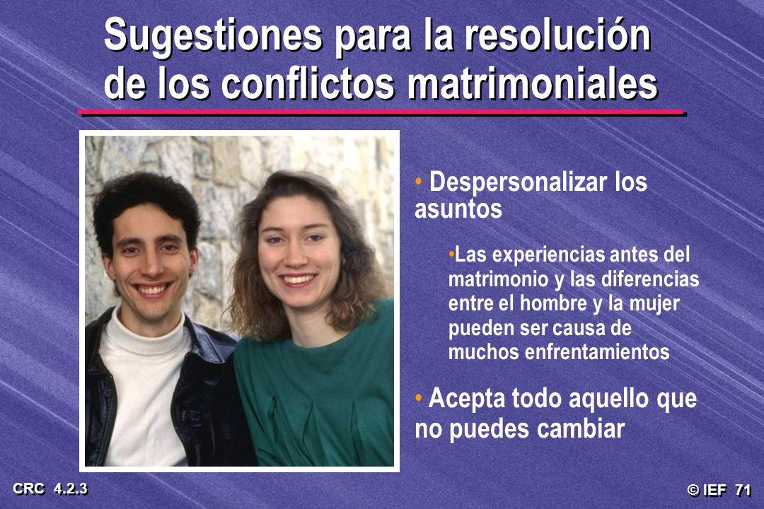 © IEF 71 CRC 4.2.3 Sugestiones para la resolución de los conflictos matrimoniales Despersonalizar los asuntos Las experiencias antes del matrimonio y