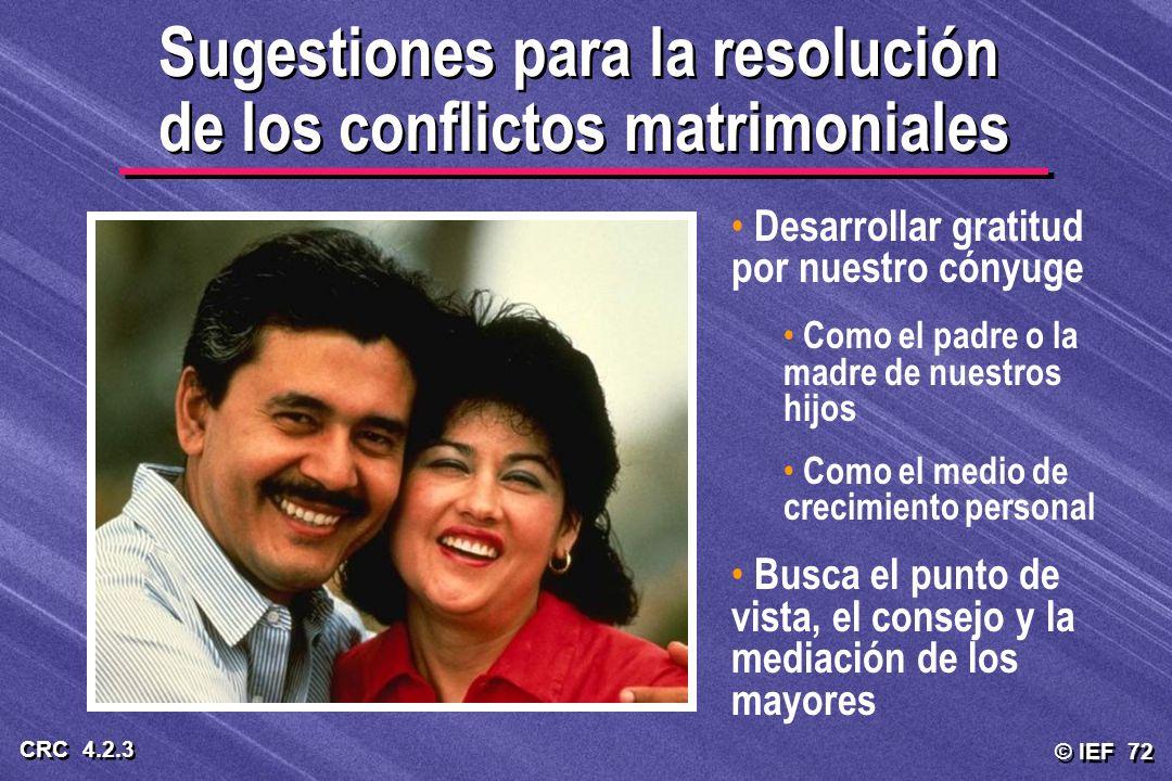 © IEF 72 CRC 4.2.3 Sugestiones para la resolución de los conflictos matrimoniales Desarrollar gratitud por nuestro cónyuge Como el padre o la madre de
