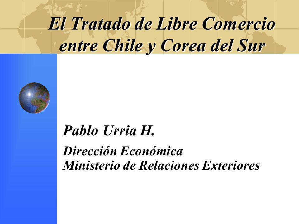 El Tratado de Libre Comercio entre Chile y Corea del Sur Pablo Urria H. Dirección Económica Ministerio de Relaciones Exteriores