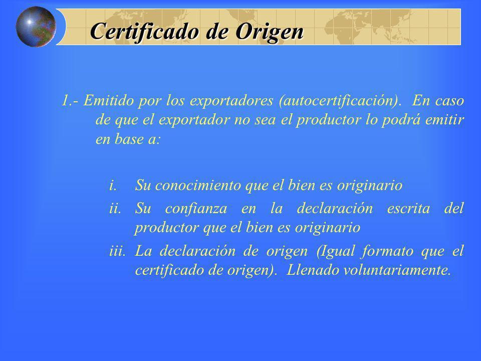 Certificado de Origen 1.- Emitido por los exportadores (autocertificación). En caso de que el exportador no sea el productor lo podrá emitir en base a