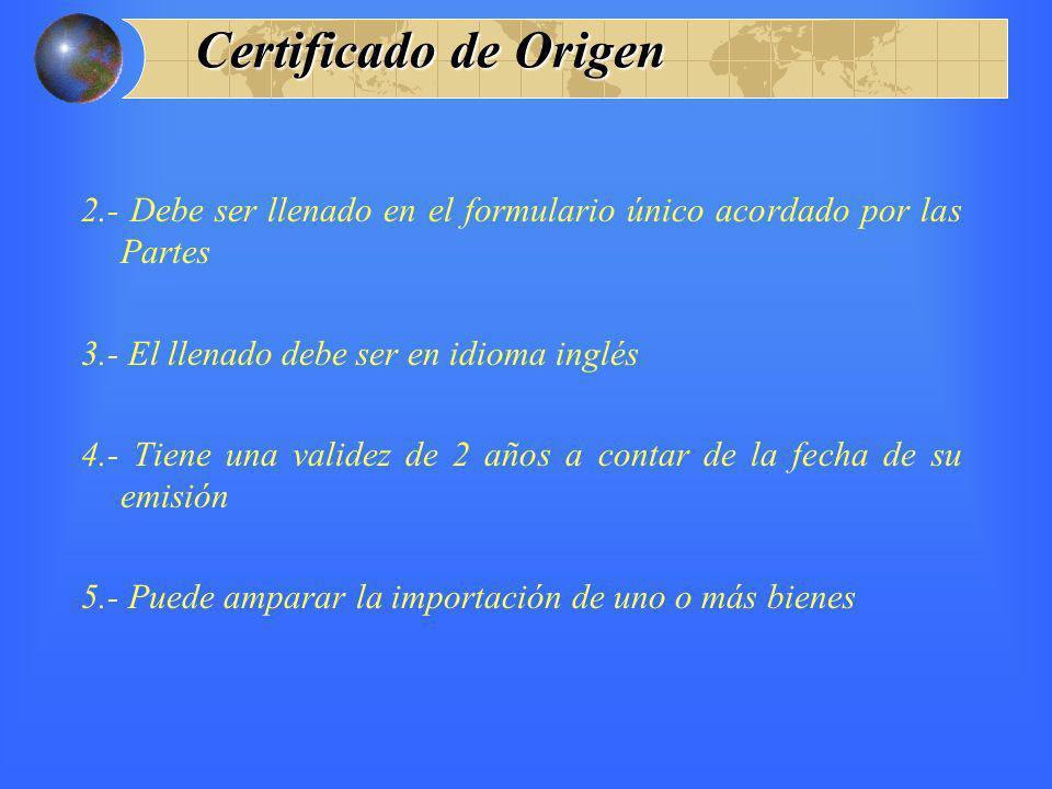 Certificado de Origen 2.- Debe ser llenado en el formulario único acordado por las Partes 3.- El llenado debe ser en idioma inglés 4.- Tiene una valid