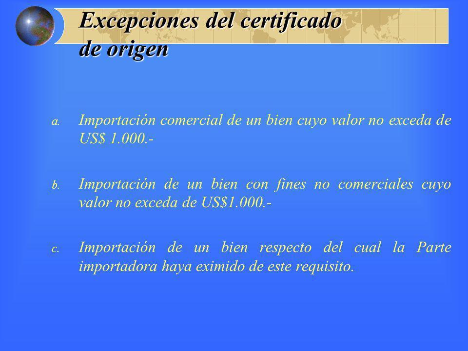 Excepciones del certificado de origen a. Importación comercial de un bien cuyo valor no exceda de US$ 1.000.- b. Importación de un bien con fines no c