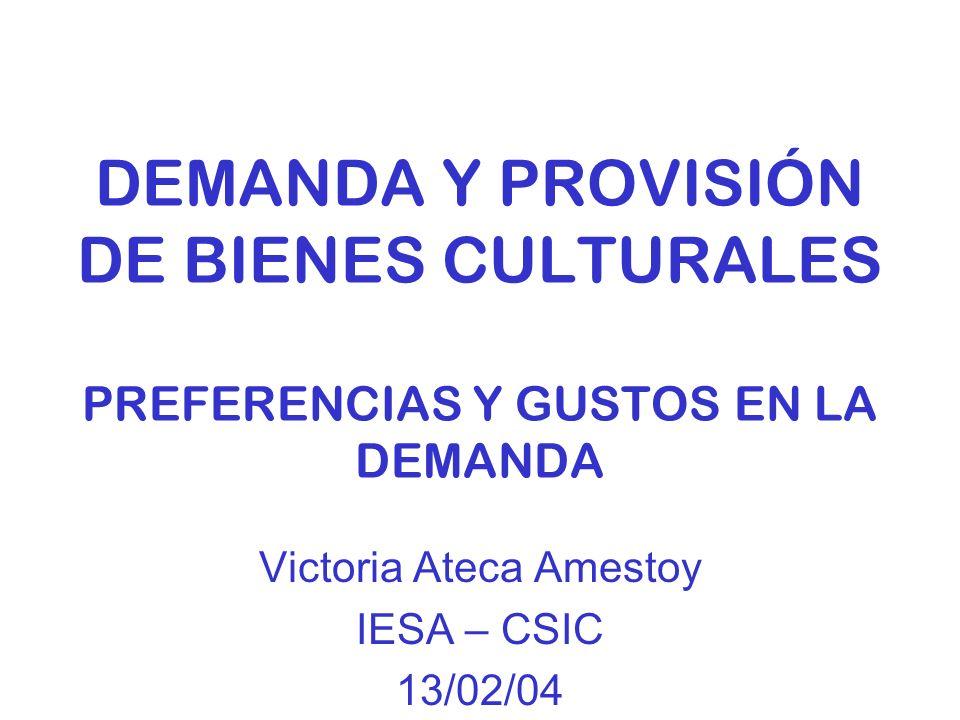 DEMANDA Y PROVISIÓN DE BIENES CULTURALES PREFERENCIAS Y GUSTOS EN LA DEMANDA Victoria Ateca Amestoy IESA – CSIC 13/02/04