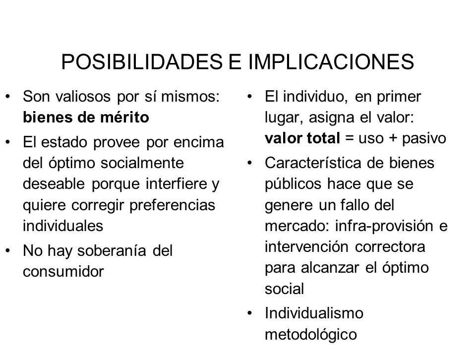 POSIBILIDADES E IMPLICACIONES Son valiosos por sí mismos: bienes de mérito El estado provee por encima del óptimo socialmente deseable porque interfie