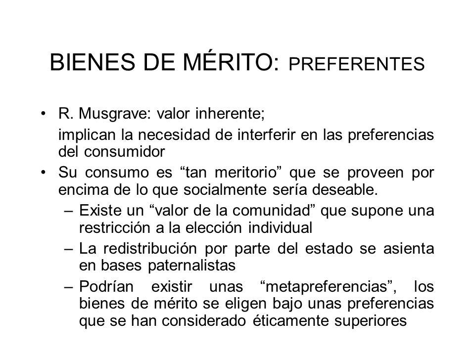 BIENES DE MÉRITO: PREFERENTES R. Musgrave: valor inherente; implican la necesidad de interferir en las preferencias del consumidor Su consumo es tan m