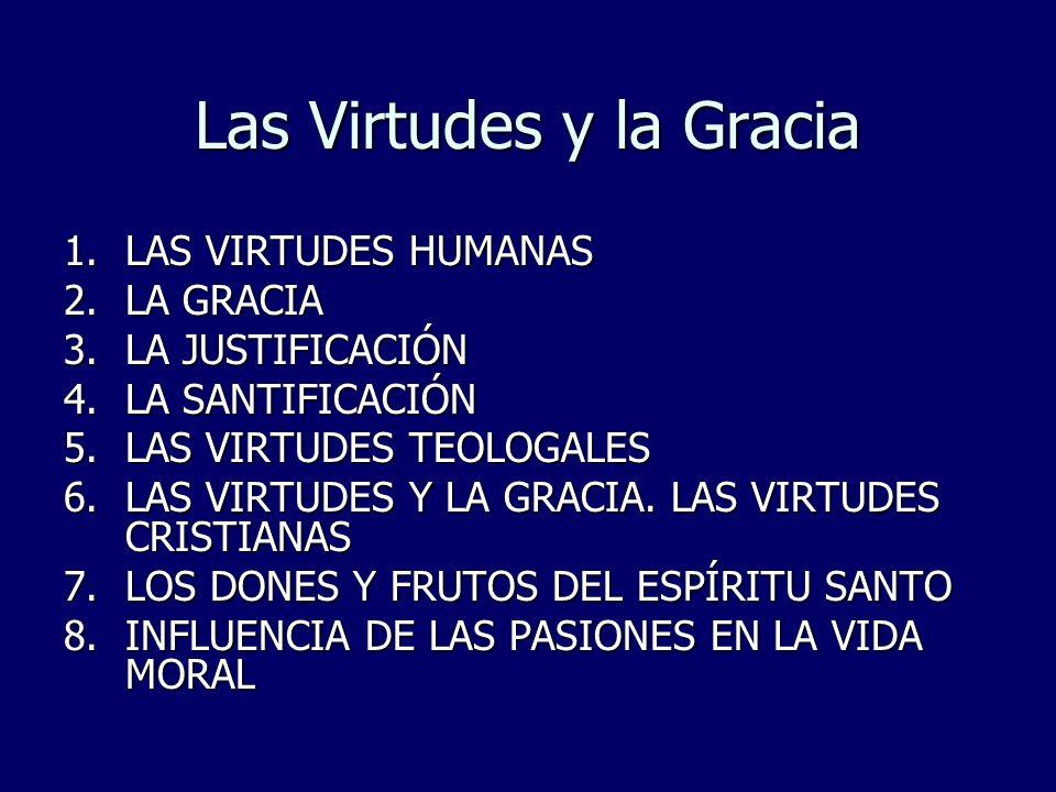 La Gracia, las Virtudes 1.LAS VIRTUDES HUMANAS 2.LA GRACIA 1.LA JUSTIFICACIÓN 2.LA SANTIFICACIÓN 3.LAS VIRTUDES TEOLOGALES 4.LAS VIRTUDES Y LA GRACIA.
