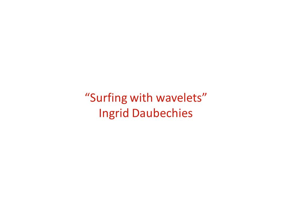 Surfing with wavelets Ingrid Daubechies
