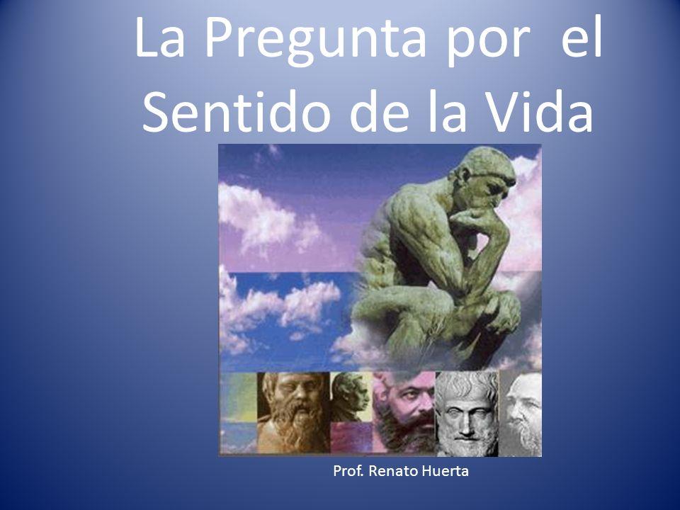 La Pregunta por el Sentido de la Vida Prof. Renato Huerta