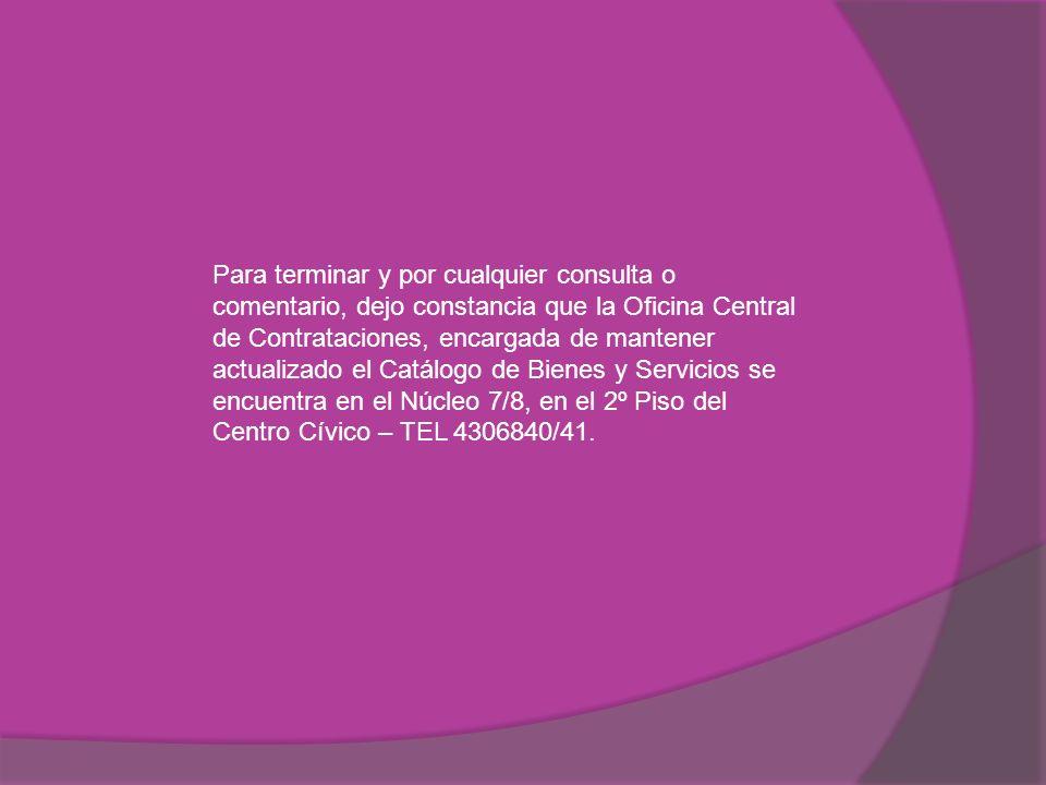 Para terminar y por cualquier consulta o comentario, dejo constancia que la Oficina Central de Contrataciones, encargada de mantener actualizado el Catálogo de Bienes y Servicios se encuentra en el Núcleo 7/8, en el 2º Piso del Centro Cívico – TEL 4306840/41.