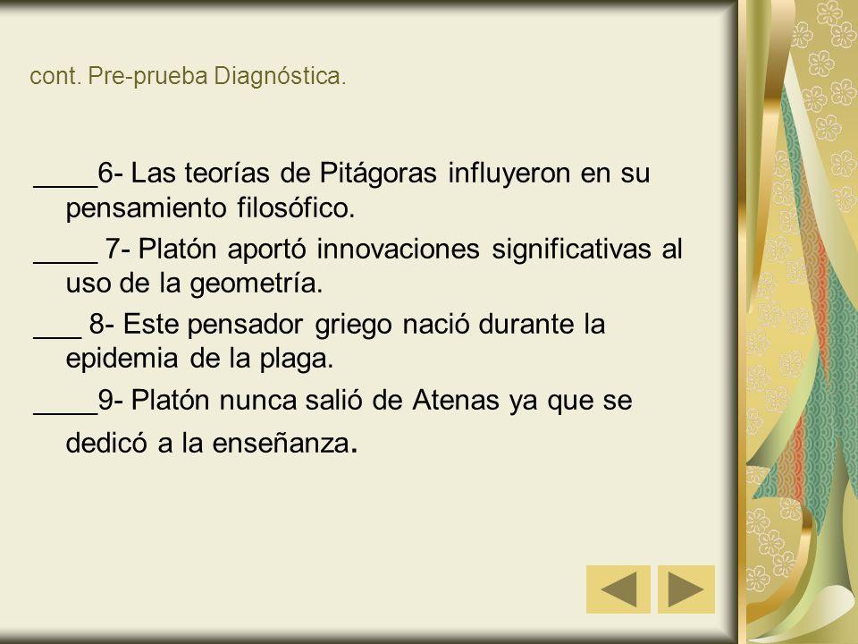 cont. Pre-prueba Diagnóstica. ____6- Las teorías de Pitágoras influyeron en su pensamiento filosófico. ____ 7- Platón aportó innovaciones significativ