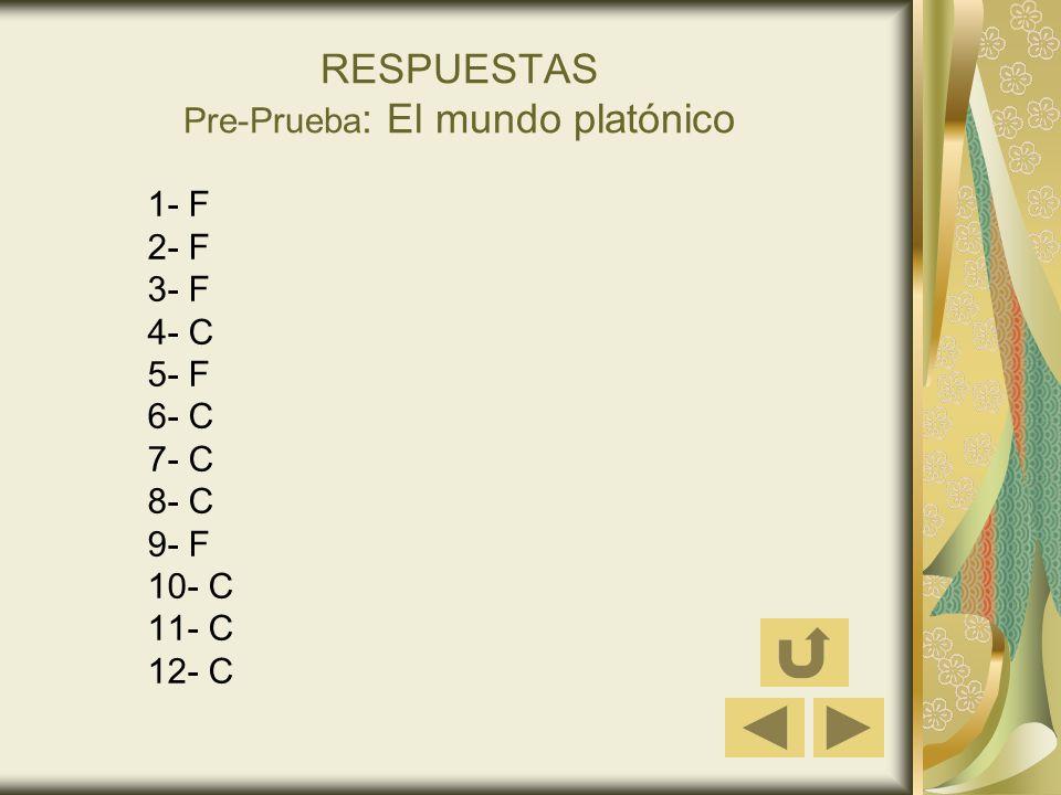 RESPUESTAS Pre-Prueba : El mundo platónico 1- F 2- F 3- F 4- C 5- F 6- C 7- C 8- C 9- F 10- C 11- C 12- C