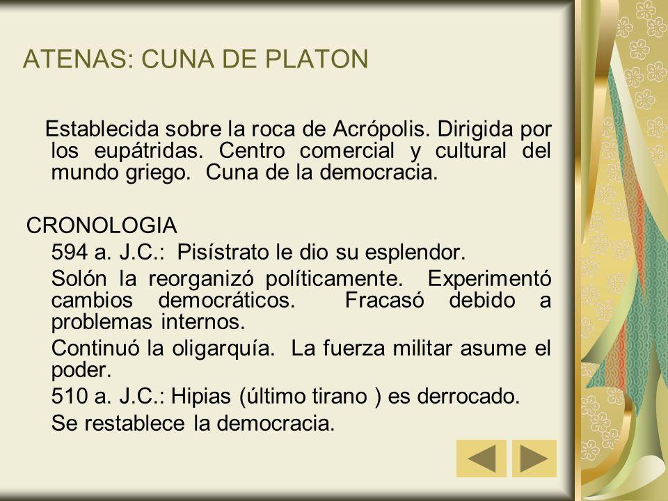 ATENAS: CUNA DE PLATON Establecida sobre la roca de Acrópolis. Dirigida por los eupátridas. Centro comercial y cultural del mundo griego. Cuna de la d