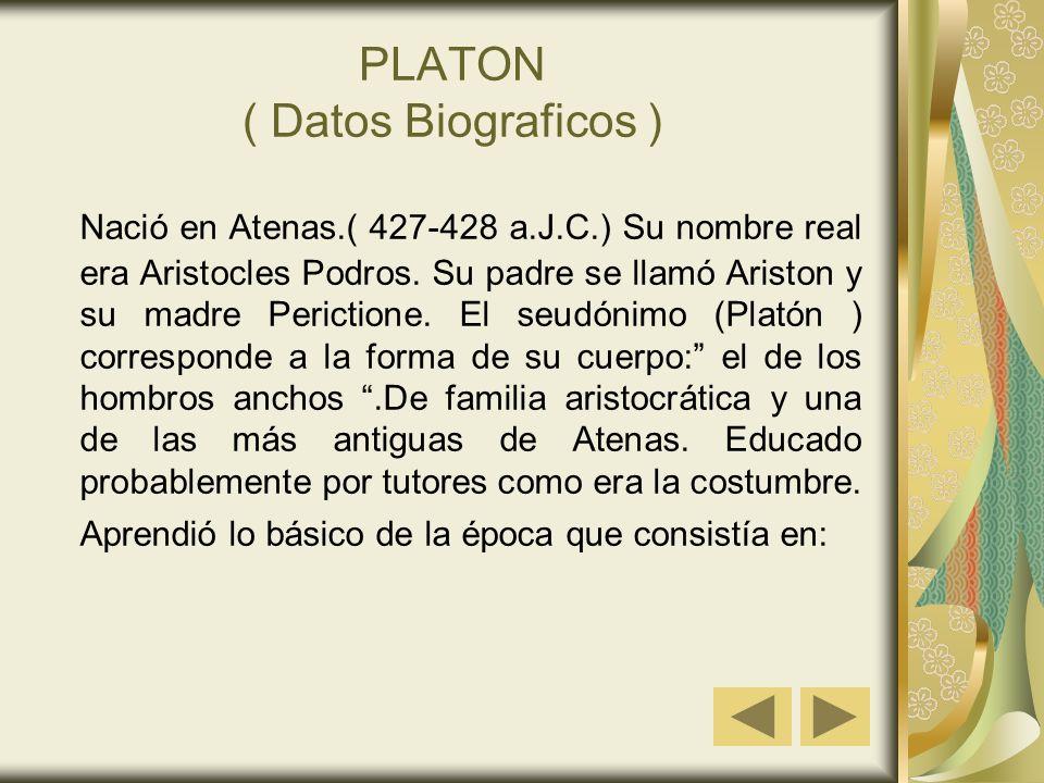 PLATON ( Datos Biograficos ) Nació en Atenas.( 427-428 a.J.C.) Su nombre real era Aristocles Podros. Su padre se llamó Ariston y su madre Perictione.