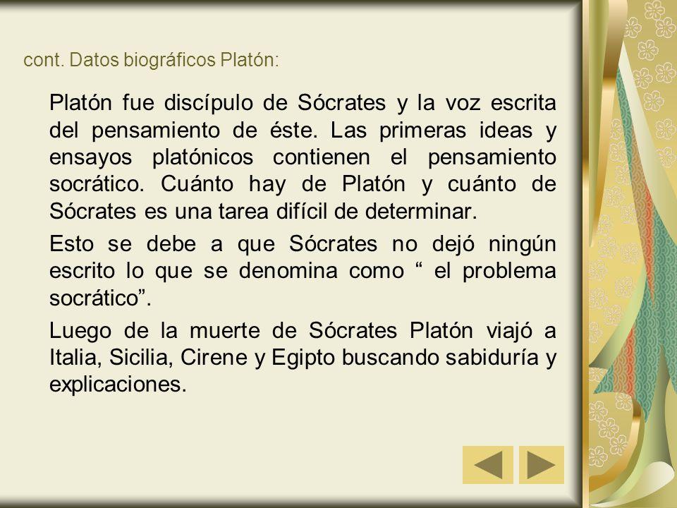 cont. Datos biográficos Platón: Platón fue discípulo de Sócrates y la voz escrita del pensamiento de éste. Las primeras ideas y ensayos platónicos con