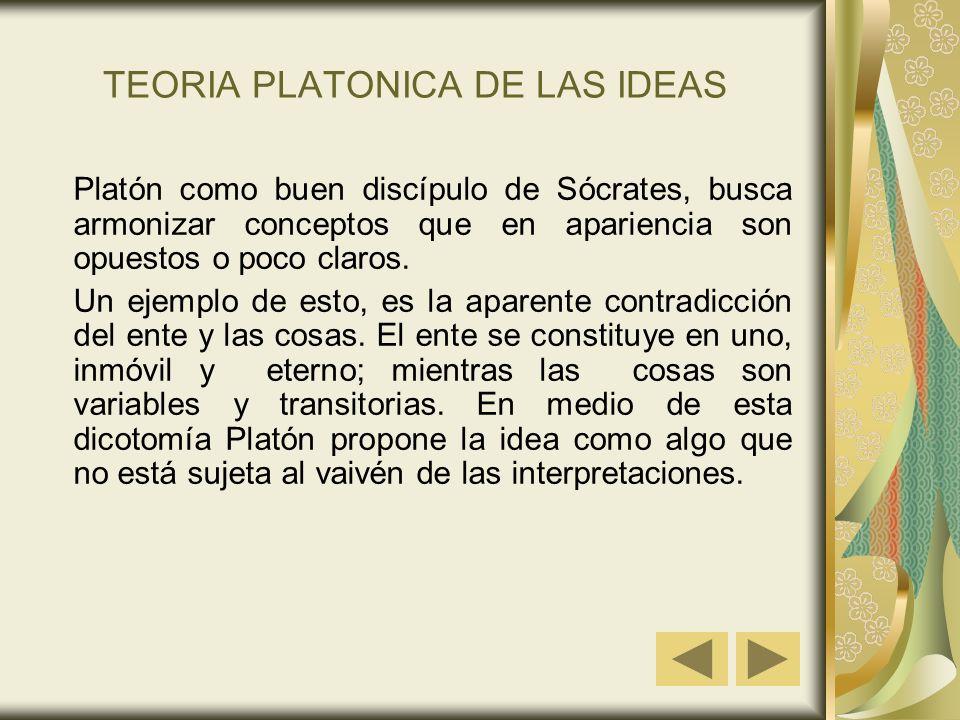 TEORIA PLATONICA DE LAS IDEAS Platón como buen discípulo de Sócrates, busca armonizar conceptos que en apariencia son opuestos o poco claros. Un ejemp