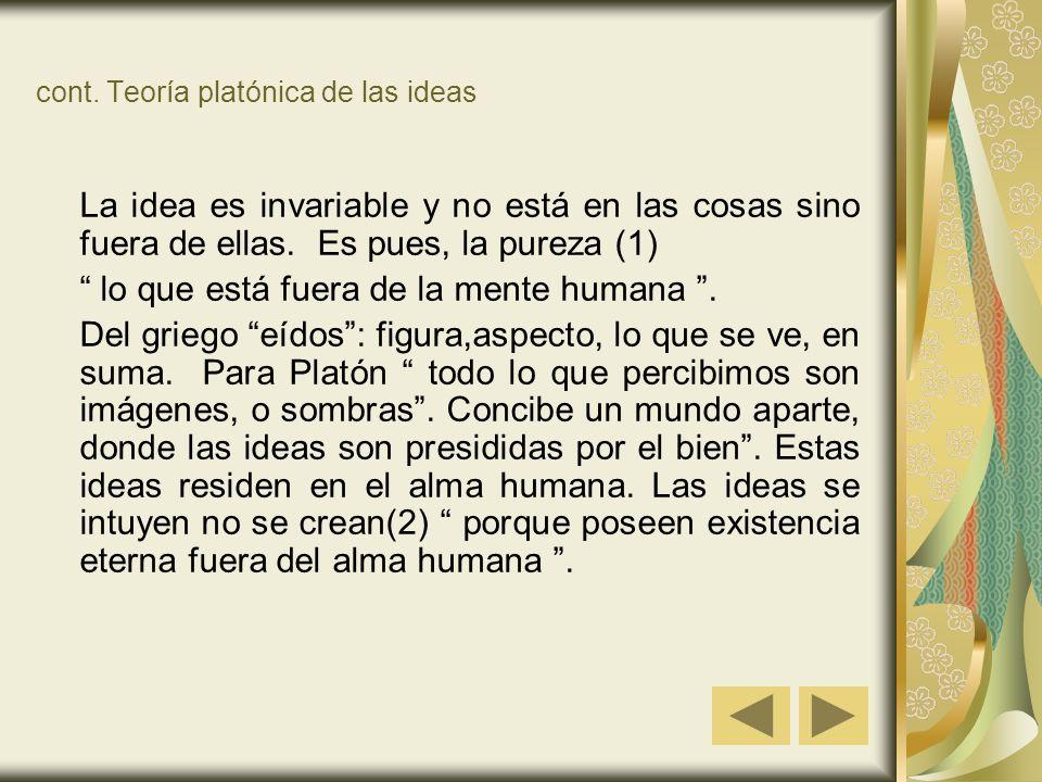 cont. Teoría platónica de las ideas La idea es invariable y no está en las cosas sino fuera de ellas. Es pues, la pureza (1) lo que está fuera de la m