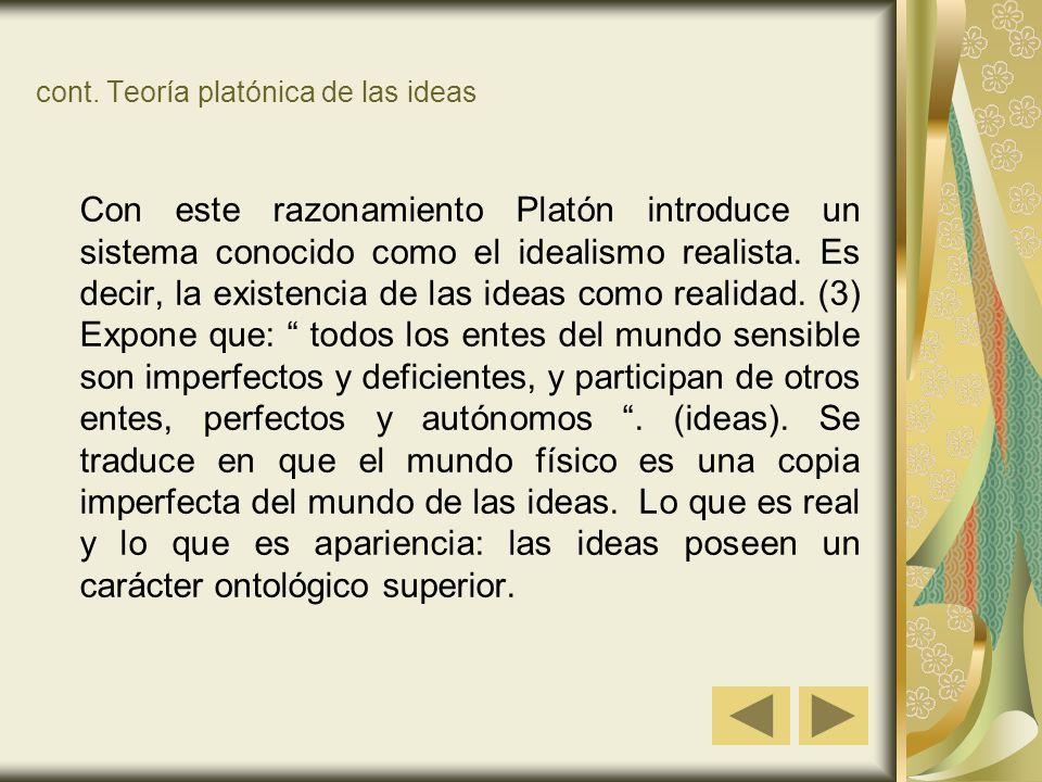 cont. Teoría platónica de las ideas Con este razonamiento Platón introduce un sistema conocido como el idealismo realista. Es decir, la existencia de