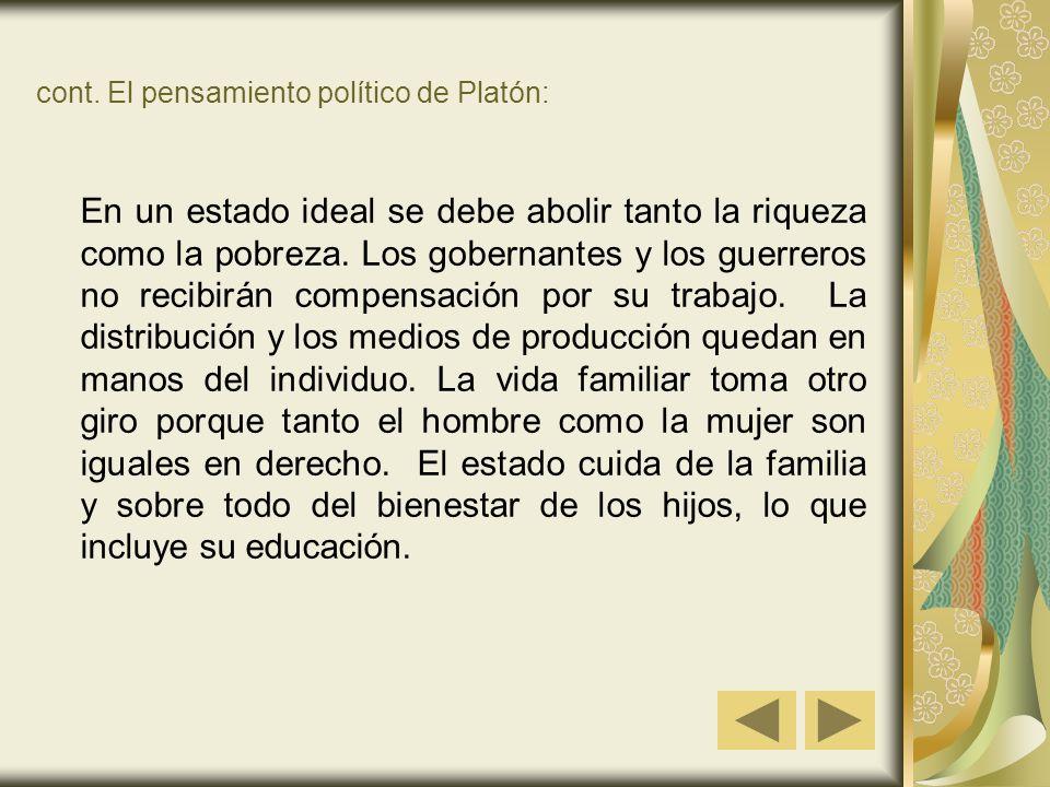 cont. El pensamiento político de Platón: En un estado ideal se debe abolir tanto la riqueza como la pobreza. Los gobernantes y los guerreros no recibi