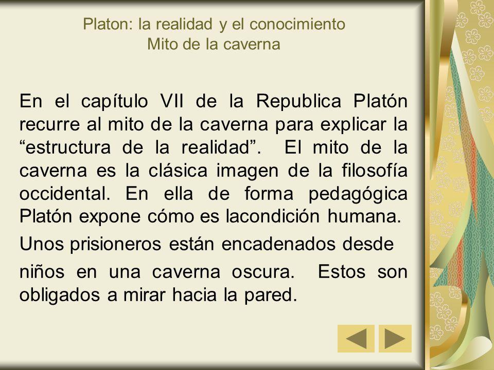 Platon: la realidad y el conocimiento Mito de la caverna En el capítulo VII de la Republica Platón recurre al mito de la caverna para explicar la estructura de la realidad.