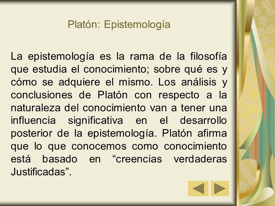 Platón: Epistemología La epistemología es la rama de la filosofía que estudia el conocimiento; sobre qué es y cómo se adquiere el mismo.